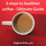 5 Steps to Healthier Coffee – Ultimate Guide