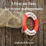 Stress Management: 5 First Aid Fixes