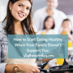 How to start eating healthy when your family doesn't support you