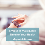 5 Steps to Make More Time for Your Health
