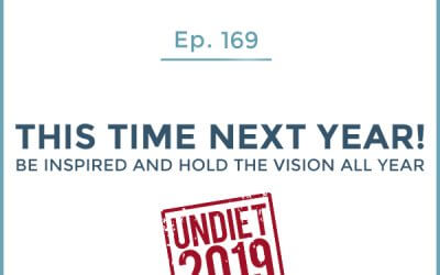 169-Undiet 2019: This Time Next Year! Be Inspired and Hold the Vision All Year