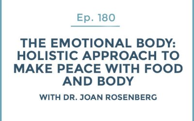 180-The Emotional Body: Part 4-Holistic Approach to Make Peace with Food and Body with Dr. Joan Rosenberg