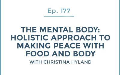 177-The Mental Body: Part 1-Holistic Approach to Making Peace with Food and Body with Christina Hyland