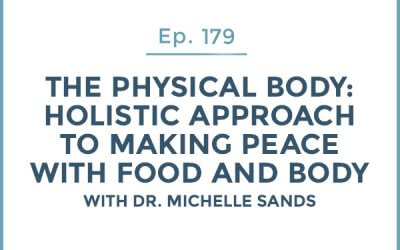 179-The Physical Body: Part 3-Holistic Approach to Making Peace with Food and Body with Dr. Michelle Sands