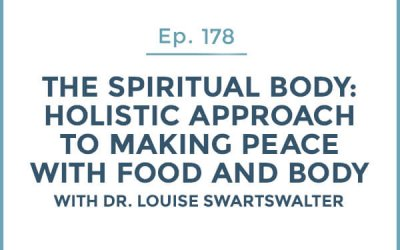 178-The Spiritual Body: Part 2-Holistic Approach to Making Peace with Food and Body with Dr. Louise Swartswalter