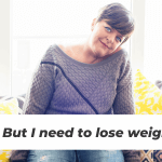 """… But I need to lose weight"""